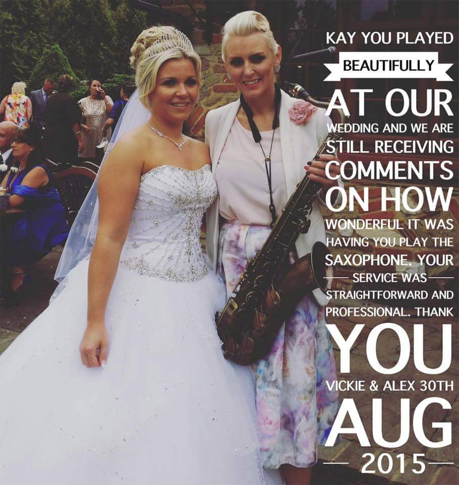 Kay you played beautifully at our wedding and we are still receiving comments on how wonderful it was having you play saxophone - Vickie & Alex
