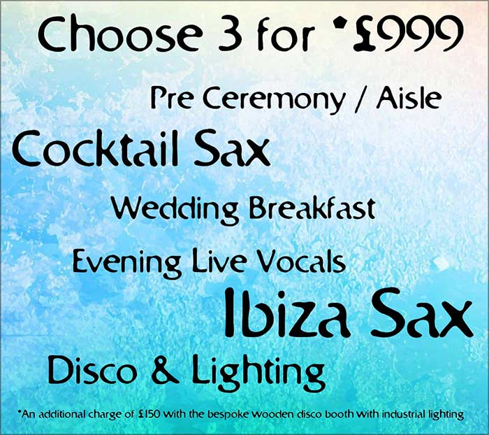 Choose 3 for £999 - Pre Ceremony/Aisle, Cocktail Sax, Wedding Breakfast, Evening Live Vocals, Ibiza Sax, Disco & Lighting, IBIZA Sax. Bespoke wooden disco booth also available for additional £150 charge.
